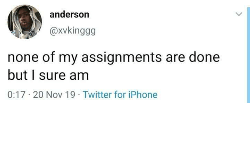 Iphone, Twitter, and Nov: anderson  @Xvkinggg  none of my assignments are done  but I sure am  0:17-20 Nov 19 Twitter for iPhone