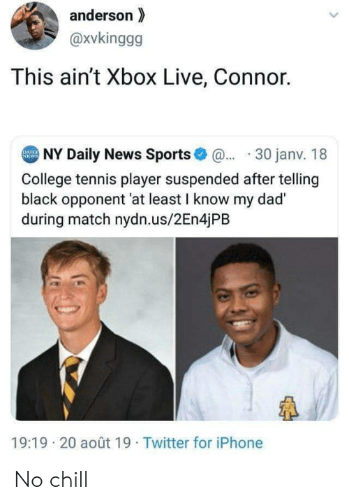 connor: anderson  @xvkinggg  This ain't Xbox Live, Connor.  NY Daily News Sports@30 janv. 18  DAILY  NEWS  College tennis player suspended after telling  black opponent 'at least I know my dad  during match nydn.us/2En4jPB  19:19 20 août 19 Twitter for iPhone No chill