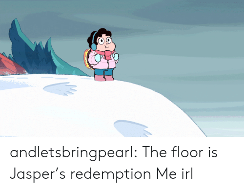 redemption: andletsbringpearl:  The floor is Jasper's redemption  Me irl