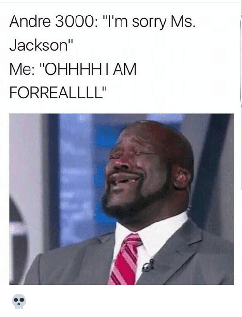 """Andre 3000: Andre 3000: """"I'm sorry Ms.  Jackson""""  Me: ''OHHHHI AM  FORREALLLL' 💀"""