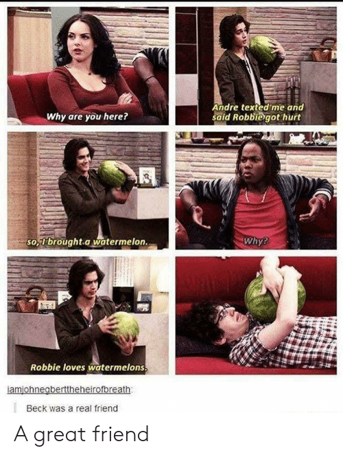 Robbie: Andre texted me and  said Robbiegot hurt  Why are you here?  so  -brought.a watermelon.  Why?  Robbie loves watermelons  Beck was a real friend A great friend
