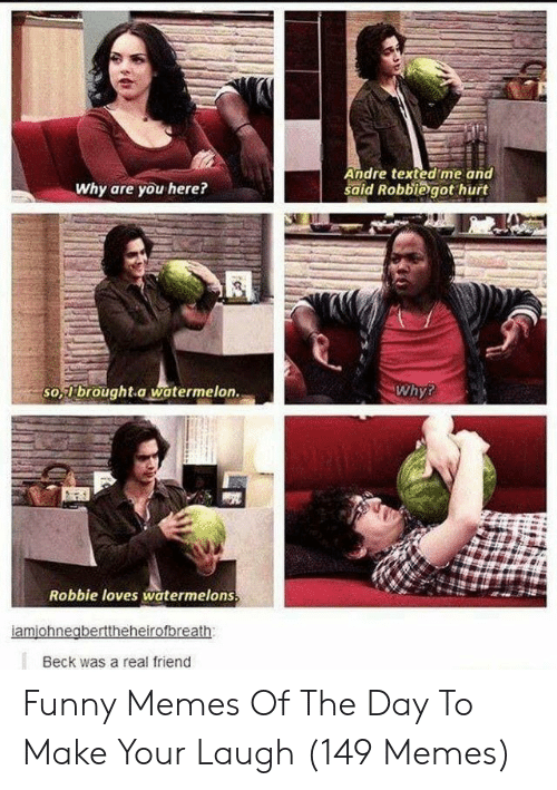 Robbie: Andre texted me and  said Robbiegot hurt  Why are you here?  so,brought a watermelon.  Why?  Robbie loves watermelons  Beck was a real friend Funny Memes Of The Day To Make Your Laugh (149 Memes)