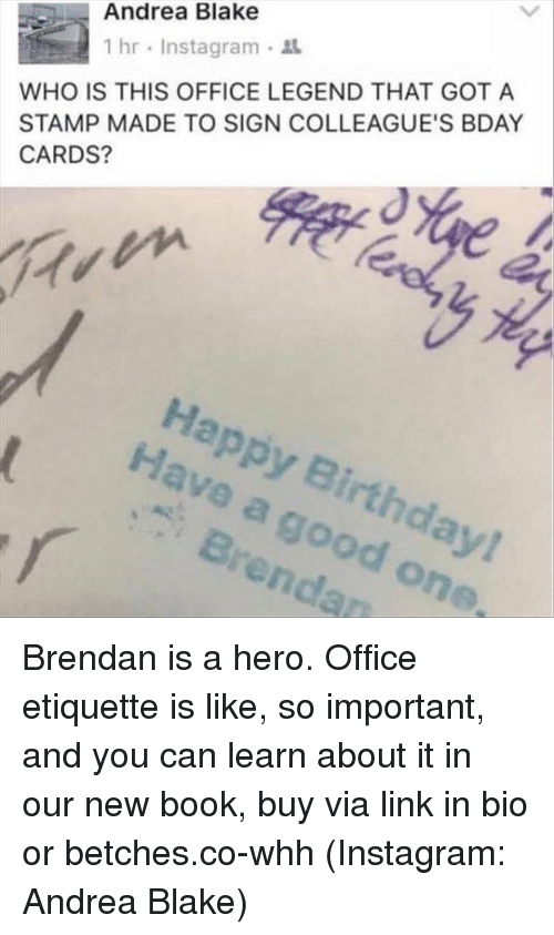 Birthday, Instagram, and Happy Birthday: Andrea Blake  WHO IS THIS OFFICE LEGEND THAT GOT A  STAMP MADE TO SIGN COLLEAGUE'S BDAY  CARDS?  1 hr , Instagram .  Happy Birthday!  Have a good one  Brendan Brendan is a hero. Office etiquette is like, so important, and you can learn about it in our new book, buy via link in bio or betches.co-whh (Instagram: Andrea Blake)