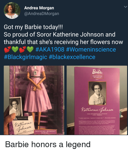 "trajectory: Andrea Morgan  @AndreaDMorgan  Got my Barbie today!!  So proud of Soror Katherine Johnson and  thankful that she's receiving her flowers now  #AKAI 908 #Womenínscience  #Blackgirlmagic #blackexcellence  Barbie  INSPIRING  WOMEN  DOLL  NASA MATHEMATICIAN&PHYSICIST  (1918-PRESENT)  SIGNATURE  ""I ASKED QUESTIONS; I WANTED TO KNOW WHY."" -KATHERINE JOHNSON  Barbie recognizes all female role models. The Inspiring Women Series pays tribute to  ncredible heroines of their  paved the way for generations of girls to dream bigger than ever before.  time; courageous women who took risks, changed nules, and  Lather  ohnson  While growing up in White Sulphur Springs, West Vieginia, Katherine Johnson displayed  an intense curiosity and an extraordinary knack with numbers. As a child prodigy, she  entered high school at 10 years old and graduated from college when she was jat  eighteen. In the mid-1950s, she joined a pool of women hired by  computers. Katherine caloulated the trajectory of NASA's first  into  NASA to work as human  INSPIRING WOMEN  SERIES  flight  calculations helped the Apollo astronauts land and returm from  space. Her flawless  helped  that when NASA  MATHEMATI Barbie honors a legend"
