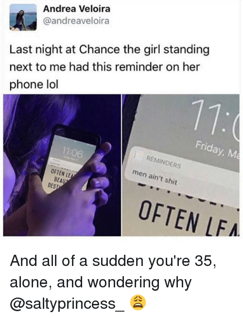Being Alone, Friday, and Lol: Andrea Veloira  @andreaveloira  Last night at Chance the girl standing  next to me had this reminder on her  phone lol  Friday, M  7106  REMINDERS  OFTEN LE  men ain't shit  BEAU  DESI  OFTEN LFA And all of a sudden you're 35, alone, and wondering why @saltyprincess_ 😩
