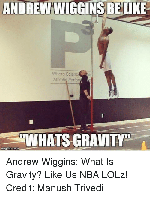 Andrew Wiggins: ANDREIN WIGGINS BE  Where Scienc  Athletic Perform  WHATS GRAVITF  nng flip com Andrew Wiggins: What Is Gravity?  Like Us NBA LOLz!  Credit: Manush Trivedi