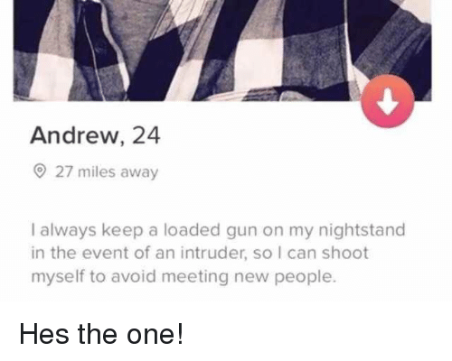the event: Andrew, 24  27 miles away  I always keep a loaded gun on my nightstand  in the event of an intruder, so I can shoot  myself to avoid meeting new people. Hes the one!