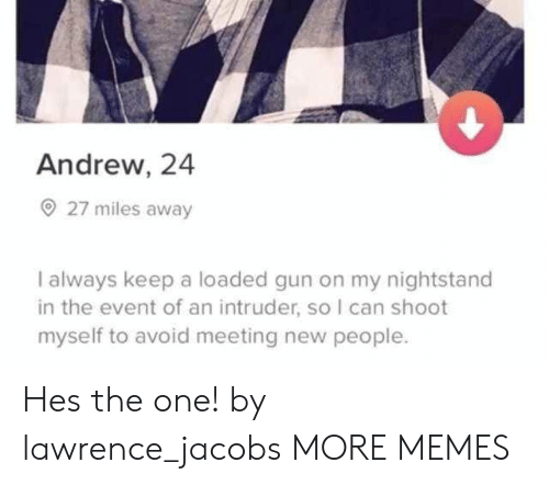 the event: Andrew, 24  27 miles away  I always keep a loaded gun on my nightstand  in the event of an intruder, so I can shoot  myself to avoid meeting new people. Hes the one! by lawrence_jacobs MORE MEMES