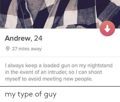 the event: Andrew, 24  27 miles away  I always keep a loaded gun on my nightstand  in the event of an intruder, so I can shoot  myself to avoid meeting new people. my type of guy