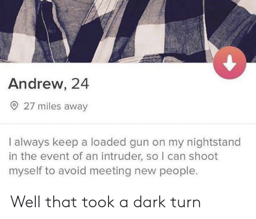 Gun, Dark, and Can: Andrew, 24  27 miles away  I always keep a loaded gun on my nightstand  in the event of an intruder, so I can shoot  myself to avoid meeting new people. Well that took a dark turn