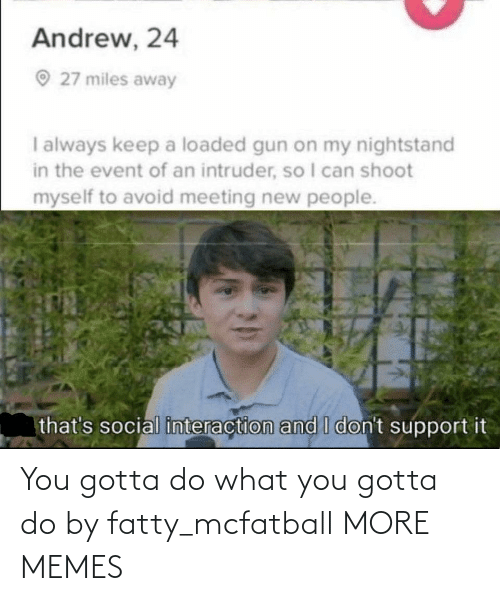 loaded: Andrew, 24  O 27 miles away  I always keep a loaded gun on my nightstand  in the event of an intruder, so I can shoot  myself to avoid meeting new people.  that's social interaction and I don't support it You gotta do what you gotta do by fatty_mcfatball MORE MEMES