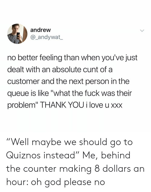 "XXX: andrew  andywat  no better feeling than when you've just  dealt with an absolute cunt of a  customer and the next person in the  queue is like ""what the fuck was their  problem"" THANK YOU i love u xxx ""Well maybe we should go to Quiznos instead"" Me, behind the counter making 8 dollars an hour: oh god please no"