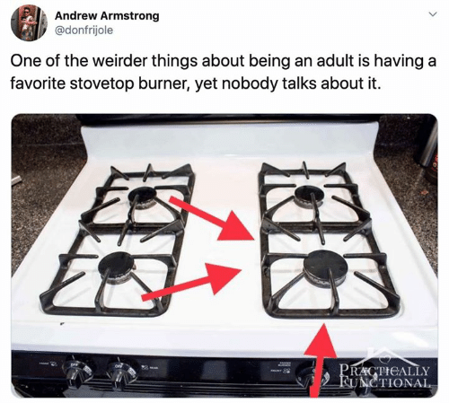 armstrong: Andrew Armstrong  @donfrijole  One of the weirder things about being an adult is having a  favorite stovetop burner, yet nobody talks about it  PRACTICALLY  FUNCTIONAL