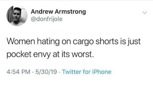 armstrong: Andrew Armstrong  @donfrijole  Women hating on cargo shorts is just  pocket envy at its worst.  4:54 PM 5/30/19 Twitter for iPhone
