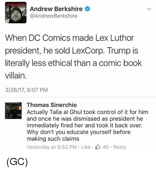 Lex Luthor: Andrew Berkshire  @Andrew Berkshire  When DC Comics made Lex Luthor  president, he sold LexCorp. Trump is  literally less ethical than a comic book  villain.  3/26/17, 8:07 PM  Thomas Sinerchio  Actually Talia al Ghul took control of it for him  and once he was dismissed as president he  immediately fired her and took it back over.  Why don't you educate yourself before  making such claims  Yesterday at 5:52 PM Like 45. Reply (GC)