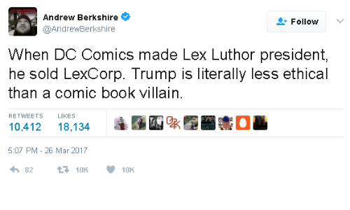Lex Luthor: Andrew Berkshire  Follow  @AndrewBerkshire  When DC Comics made Lex Luthor president,  he sold LexCorp. Trump is literally less ethical  than a comic book villain.  LIKES  RETWEETS  10,412  18,134  5:07 PM - 26 Mar 2017  t10K  82  18K
