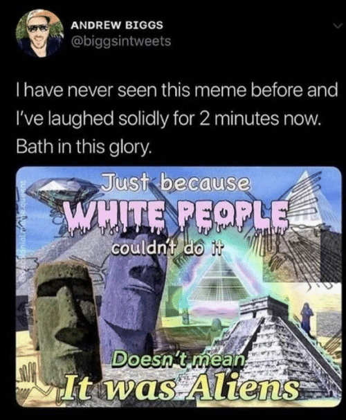 bath: ANDREW BIGGS  @biggsintweets  Thave never seen this meme before and  I've laughed solidly for 2 minutes now.  Bath in this glory.  Just because  WHITE PEOPLE  couldn't do it  Doesn't méan  It was Aliens
