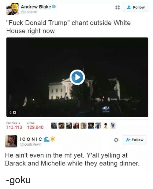 """Fuck Donald Trump: Andrew Blake  Follow  @apblake  """"Fuck Donald Trump"""" chant outside White  House right now  0:13  RETWEETS  LIKES  113,113 129,840  ICONIC  C  Follow  @lconlcKevin  He ain't even in the mf yet. Yall yelling at  Barack and Michelle while they eating dinner. -goku"""