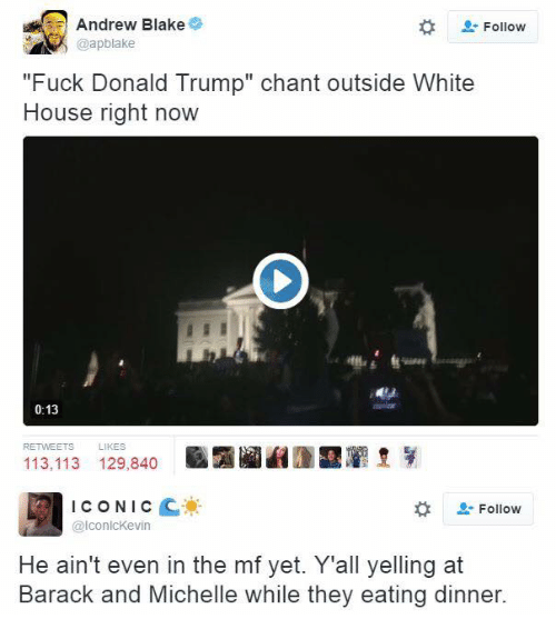 """Fuck Donald Trump: Andrew Blake  Follow  """"Fuck Donald Trump"""" chant outside White  House right now  0:13  113.113 129,840  ICONIC  Follow  IconlcKevin  He ain't even in the mf yet. Y'all yelling at  Barack and Michelle while they eating dinner."""