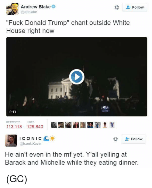 """Fuck Donald Trump: Andrew Blake  Follow  """"Fuck Donald Trump"""" chant outside White  House right now  0:13  113.113 129,840  ICONIC  Follow  IconlcKevin  He ain't even in the mf yet. Y'all yelling at  Barack and Michelle while they eating dinner. (GC)"""