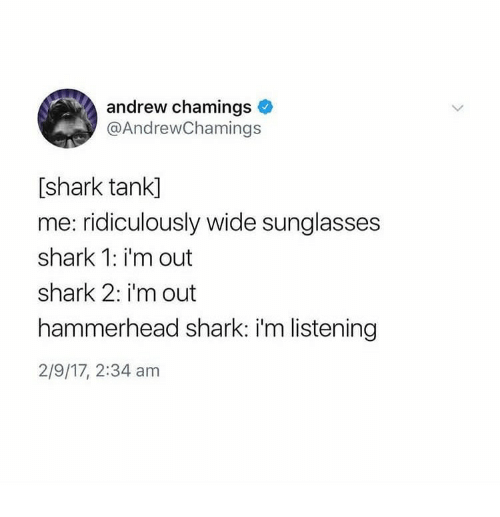 sharking: andrew chamings  @AndrewChamings  [shark tank]  me: ridiculously wide sunglasses  shark 1: i'm out  shark 2: i'm out  hammerhead shark: i'm listening  2/9/17, 2:34 am
