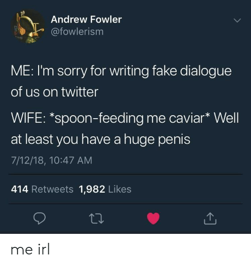 caviar: Andrew Fowler  afowlerism  ME: I'm sorry for writing fake dialogue  of us on twitter  WIFE: *spoon-feeding me caviar* Well  at least you have a huge penis  7/12/18, 10:47 AM  414 Retweets 1,982 Likes me irl