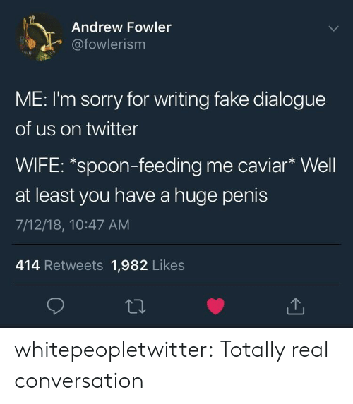 caviar: Andrew Fowler  afowlerism  ME: I'm sorry for writing fake dialogue  of us on twitter  WIFE: *spoon-feeding me caviar* Well  at least you have a huge penis  7/12/18, 10:47 AM  414 Retweets 1,982 Likes whitepeopletwitter:  Totally real conversation