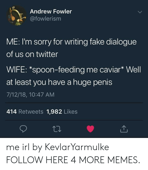 caviar: Andrew Fowler  afowlerism  ME: I'm sorry for writing fake dialogue  of us on twitter  WIFE: *spoon-feeding me caviar* Well  at least you have a huge penis  7/12/18, 10:47 AM  414 Retweets 1,982 Likes me irl by KevlarYarmulke FOLLOW HERE 4 MORE MEMES.