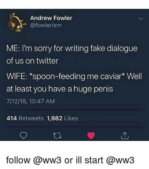 caviar: Andrew Fowler  @fowlerism  ME: I'm sorry for writing fake dialogue  of us on twitter  WIFE: *spoon-feeding me caviar* Well  at least you have a huge penis  7/12/18, 10:47 AM  414 Retweets 1,982 Likes follow @ww3 or ill start @ww3