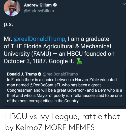 Yaling: Andrew Gillum  @AndrewGillum  p.s.  Mr. @realDonaldTrump, I am a graduate  of THE Florida Agricultural & Mechanical  University (FAMU)- an HBCU founded on  October 3,1887. Google it  Donald J. Trump@realDonaldTrump  In Florida there is a choice between a Harvard/Yale educated  man named @RonDeSantisFL who has been a great  Congressman and will be a great Governor-and a Dem who is a  thief and who is Mayor of poorly run Tallahassee, said to be one  of the most corrupt cities in the Country! HBCU vs Ivy League, rattle that by Kelmo7 MORE MEMES