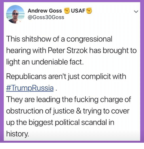 Scandal: Andrew Goss USAFS  @Goss30Goss  This shitshow of a congressional  hearing with Peter Strzok has brought to  light an undeniable fact.  Republicans aren't just complicit with  #Trum-Russia  They are leading the fucking charge of  obstruction of justice & trying to cover  up the biggest political scandal in  history.