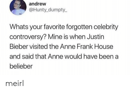 Justin Bieber, Anne Frank, and House: andrew  @Hunty dumpty  AD  Whats your favorite forgotten celebrity  controversy? Mine is when Justin  Bieber visited the Anne Frank House  and said that Anne would have been a  belieber meirl