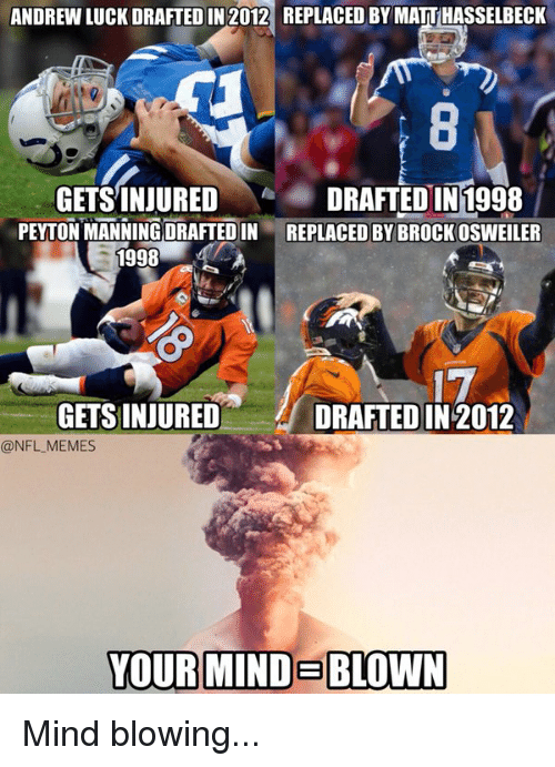 Andrew Luck: ANDREW LUCK DRAFTED IN 2012 REPLACED BY MATTHASSELBECK  GETSINJURED DRAFTED IN 1998  PEYTONMANNING DRAFTEDIN REPLACED BY BROCK osWEILER  1998  17  GETS INJURED  DRAFTED IN 2012  @NFL MEMES  YOUR MINDEBLOWN Mind blowing...