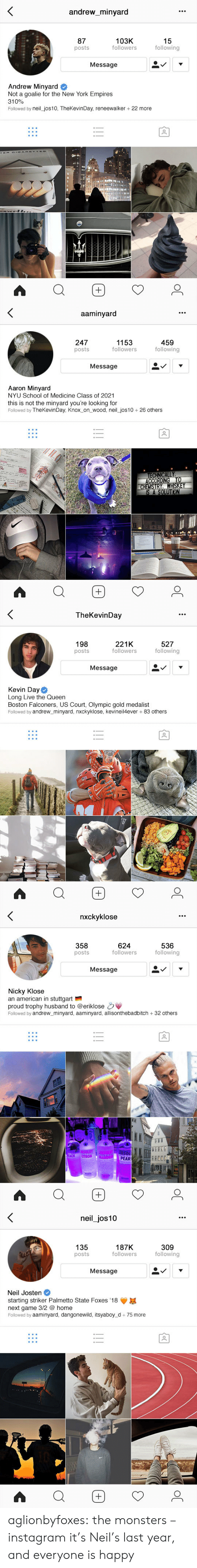 Instagram, New York, and School: andrew_minyard  87  posts  103K  followers  15  following  Message  Andrew Minyard #  Not a goalie for the New York Empires  310%  Followed by neil jos10, TheKevinDay, reneewalker + 22 more  ね   aaminyard  247  posts  1153  followers  459  following  Message  Aaron Minyard  NYU School of Medicine Class of 2021  this is not the minyard you're looking for  Followed by TheKevinDay, Knox_on_ wood, neil_jos10 26 others   TheKevinDav  198  posts  221K  followers  527  following  Message  Kevin Day  Long Live the Queen  Boston Falconers, US Court, Olympic gold medalist  Followed by andrew_minyard, nxckyklose, kevineil4ever + 83 others   nxckvklose  358  posts  624  followers  536  following  Message  Nicky Klose  an american in stuttgart  proud trophy husband to @eriklose  Followed by andrew_minyard, aaminyard, allisonthebadbitch 32 others  PEAR  EEEDE   neil_jos10  135  posts  187K  followers  309  following  Message  Neil Josten #  starting striker Palmetto State Foxes '18  next game 3/2 @ home  Followed by aaminyard, dangonewild, itsyaboy_d 75 more aglionbyfoxes: the monsters – instagram it's Neil's last year, and everyone is happy
