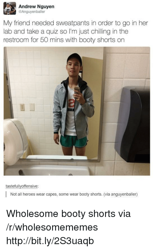 Booty, Heroes, and Http: Andrew Nguyen  Anguyenballer  My friend needed sweatpants in order to go in her  lab and take a quiz so I'm just chilling in the  restroom for 50 mins with booty shorts on  tastefullyoffensive  Not all heroes wear capes, some wear booty shorts. (via anguyenballer) Wholesome booty shorts via /r/wholesomememes http://bit.ly/2S3uaqb