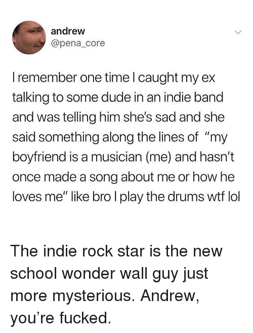 """Dude, Ironic, and Lol: andrew  @pena_core  I remember one time l caught my ex  talking to some dude in an indie band  and was telling him she's sad and she  said something along the lines of """"my  boyfriend is a musician (me) and hasn't  once made a song about me or how he  loves me"""" like bro l play the drums wtf lol The indie rock star is the new school wonder wall guy just more mysterious. Andrew, you're fucked."""
