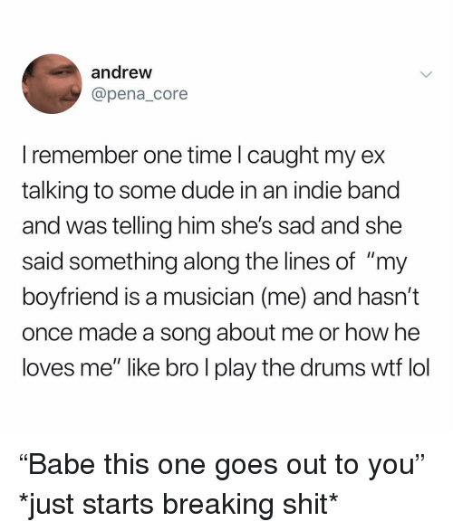 """Dude, Lol, and Shit: andrew  @pena_core  I remember one time l caught my ex  talking to some dude in an indie band  and was telling him she's sad and she  said something along the lines of """"my  boyfriend is a musician (me) and hasn't  once made a song about me or how he  loves me"""" like bro l play the drums wtf lol """"Babe this one goes out to you"""" *just starts breaking shit*"""
