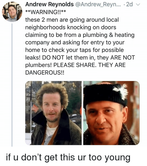 Girl, Home, and Taps: Andrew Reynolds @Andrew Reyn... . 2d v  **WARNING!!**  these 2 men are going around local  neighborhoods knocking on doors  claiming to be from a plumbing & heating  company and asking for entry to your  home to check your taps for possible  leaks! DO NOT let them in, they ARE NOT  plumbers! PLEASE SHARE. THEY ARE  DANGEROUS!! if u don't get this ur too young