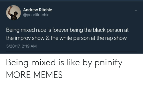 improv: Andrew Ritchie  @poorlilritchie  Being mixed race is forever being the black person at  the improv show & the white person at the rap show  5/20/17, 2:19 AM Being mixed is like by pninify MORE MEMES