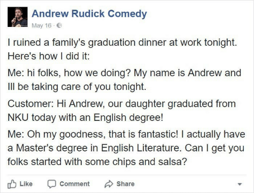 salsa: Andrew Rudick Comedy  May 16  I ruined a family's graduation dinner at work tonight.  Here's how I did it:  Me: hi folks, how we doing? My name is Andrew and  Ill be taking care of you tonight.  Customer: Hi Andrew, our daughter graduated from  NKU today with an English degree!  Me: Oh my goodness, that is fantastic! I actually have  a Master's degree in English Literature. Can I get you  folks started with some chips and salsa?  Like  Comment  Share