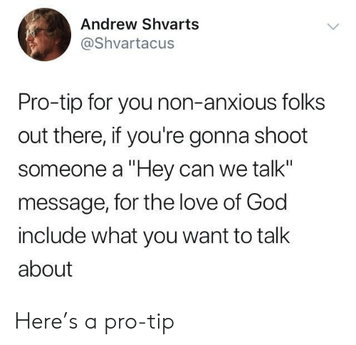 "God, Love, and Pro: Andrew Shvarts  @Shvartacus  Pro-tip for you non-anxious folks  out there, if you're gonna shoot  someone a ""Hey can we talk""  message, for the love of God  include what you want to talk  about Here's a pro-tip"