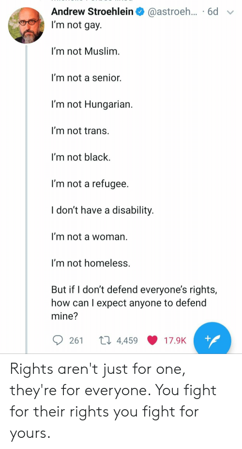 Homeless, Muslim, and Black: Andrew Stroehlein  @astroe... 6d  I'm not gay.  I'm not Muslim.  I'm not a senior.  I'm not Hungarian.  I'm not trans.  I'm not black.  I'm not a refugee.  I don't have a disability.  I'm not a woman  I'm not homeless.  But if I don't defend everyone's rights,  how can I expect anyone to defend  mine?  ti 4,459  +  261  17.9K Rights aren't just for one, they're for everyone. You fight for their rights you fight for yours.