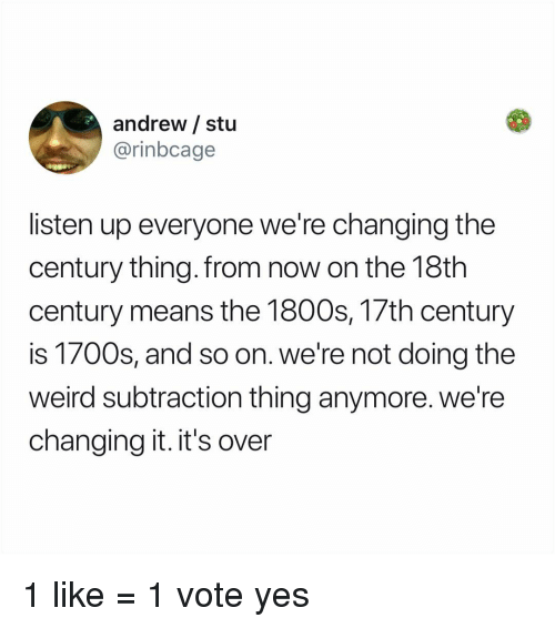 18Th Century: andrew / stu  @rinbcage  listen up everyone we're changing the  century thing.from now on the 18th  century means the 1800s, 17th century  is 1700s, and so on. we're not doing the  weird subtraction thing anymore. we're  changing it. it's over 1 like = 1 vote yes