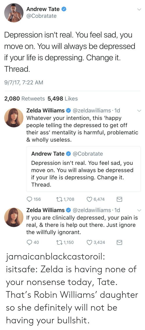Ass, Definitely, and Ignorant: Andrew Tate  @Cobratate  Depression isn't real. You feel sad, you  move on. You will always be depressed  if your life is depressing. Change it  Thread  9/7/17, 7:22 AM  2,080 Retweets 5,498 Likes   Zelda Williams@zeldawilliams 1d  Whatever your intention, this 'happy  people telling the depressed to get off  their ass' mentality is harmful, problematic  & wholly useless  Andrew Tate @Cobratate  Depression isn't real. You feel sad, you  move on. You will always be depressed  if your life is depressing. Change it  Thread  156  1,708  6,474   Zelda Williams @zeldawilliams 1c  If you are clinically depressed, your pain is  real, & there is help out there. Just ignore  the willfully ignorant.  40  01,150 3,424 jamaicanblackcastoroil: isitsafe:  Zelda is having none of your nonsense today, Tate.  That's Robin Williams' daughter so she definitely will not be having your bullshit.