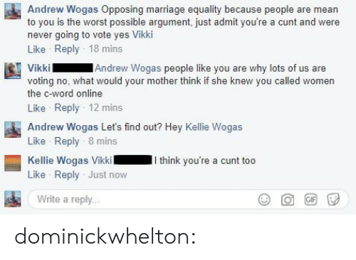Kellie: Andrew Wogas Opposing marriage equality because people are mean  to you is the worst possible argument, just admit you're a cunt and were  never going to vote yes Vikki  Like Reply 18 mins  Andrew Wogas people like you are why lots of us are  voting no, what would your mother think if she knew you called women  the c-word online  Like Reply 12 mins  Andrew Wogas Let's find out? Hey Kellie Wogas  Like Reply 8 mins  Kellie Wogas VikkiI think you're a cunt too  Like Reply Just now  Write a reply.. dominickwhelton: