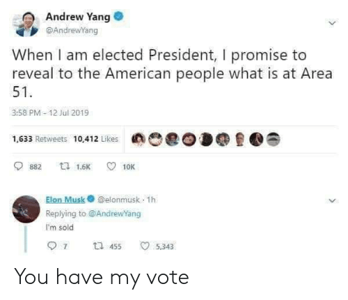 American, What Is, and Elon Musk: Andrew Yang  @AndrewYang  When I am elected President, I promise to  reveal to the American people what is at Area  51  3:58 PM-12 Jul 2019  1,633 Retweets 10,412 Likes  ta 1.6K  882  10K  Elon Musk@elonmusk 1h  Replying to @AndrewYang  I'm sold  7  t 455  5,343 You have my vote