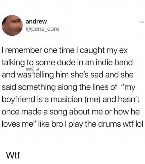 """Dude, Memes, and Wtf: andreww  @pena_core  I remember one time l caught my ex  talking to some dude in an indie band  and was telling him she's sad and she  said something along the lines of """"my  boyfriend is a musician (me) and hasn't  once made a song about me or how he  loves me"""" like bro I play the drums wtf lo  IG OWILL ENT Wtf"""