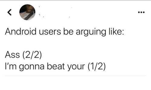 Android, Ass, and Beat: Android users be arguing like:  Ass (2/2)  I'm gonna beat your (1/2)