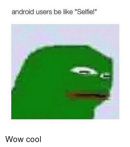 "Android, Be Like, and Selfie: android users be like ""Selfie!"" Wow cool"
