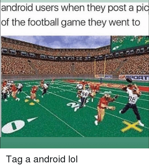 football game: android users when they post a pic  of the football game they went to Tag a android lol